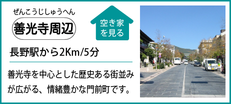 善光寺周辺 長野駅から2Km/5分 善光寺を中心とした歴史ある街並みが広がる、情緒豊かな門前町です。